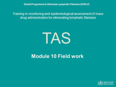Module 10 Field work TAS Global Programme to Eliminate Lymphatic Filariasis (GPELF) Training in monitoring and epidemiological assessment of mass drug.
