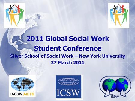 2011 Global Social Work Student Conference Silver School of Social Work – New York University 27 March 2011 2011 Global Social Work Student Conference.