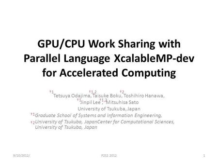 GPU/CPU Work Sharing with Parallel Language XcalableMP-dev for Accelerated Computing Tetsuya Odajima, Taisuke Boku, Toshihiro Hanawa, Jinpil Lee, Mitsuhisa.