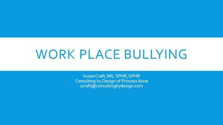 Work Place Bullying Susan Craft, MS, SPHR, GPHR Consulting by Design of Princess Anne scraft@consultingbydesign.com.