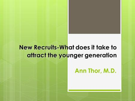 New Recruits-What does it take to attract the younger generation Ann Thor, M.D.