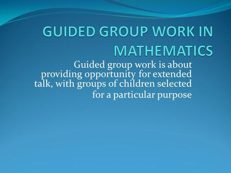 Guided group work is about providing opportunity for extended talk, with groups of children selected for a particular purpose.