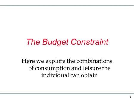 1 The Budget Constraint Here we explore the combinations of consumption and leisure the individual can obtain.