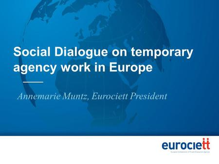Social Dialogue on temporary agency work in Europe Annemarie Muntz, Eurociett President.