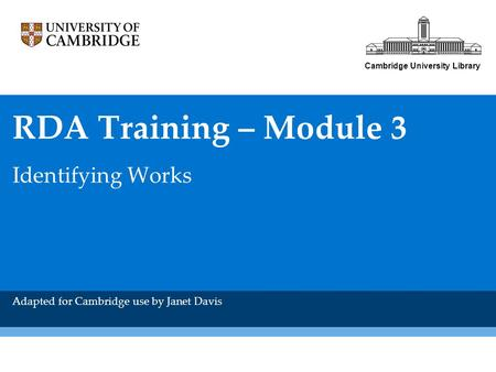 Cambridge University Library RDA Training – Module 3 Identifying Works Adapted for Cambridge use by Janet Davis.