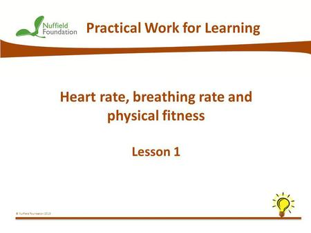 © Nuffield Foundation 2013 Practical Work for Learning Heart rate, breathing rate and physical fitness Lesson 1.