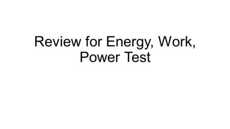 Review for Energy, Work, Power Test. Work is always done ? What is the definition of work? A force moves an object in the direction of the force.