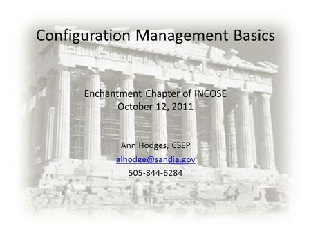 Configuration Management Basics Enchantment Chapter of INCOSE October 12, 2011 Ann Hodges, CSEP 505-844-6284.