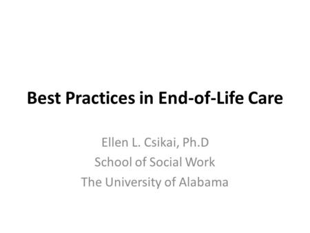 Best Practices in End-of-Life Care Ellen L. Csikai, Ph.D School of Social Work The University of Alabama.