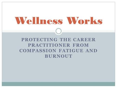 PROTECTING THE CAREER PRACTITIONER FROM COMPASSION FATIGUE AND BURNOUT Wellness Works.