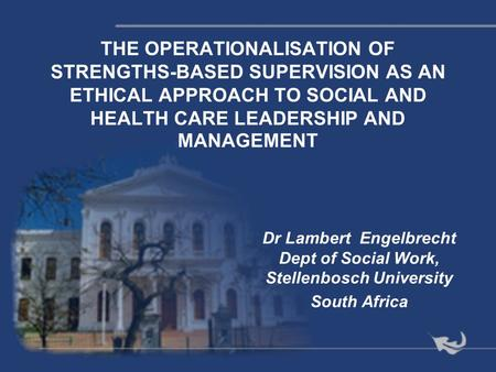 THE OPERATIONALISATION OF STRENGTHS-BASED SUPERVISION AS AN ETHICAL APPROACH TO SOCIAL AND HEALTH CARE LEADERSHIP AND MANAGEMENT Dr Lambert Engelbrecht.