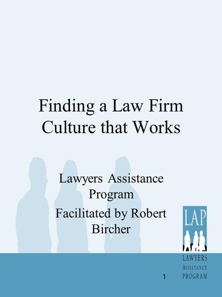 Finding a Law Firm Culture that Works Lawyers Assistance Program Facilitated by Robert Bircher 1.