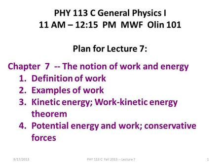 9/17/2013PHY 113 C Fall 2013 -- Lecture 71 PHY 113 C General Physics I 11 AM – 12:15 PM MWF Olin 101 Plan for Lecture 7: Chapter 7 -- The notion of work.