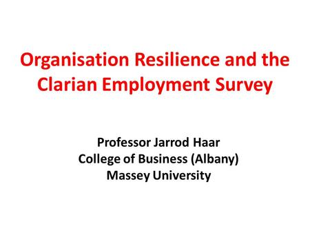 Organisation Resilience and the Clarian Employment Survey Professor Jarrod Haar College of Business (Albany) Massey University.