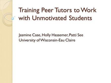 Training Peer Tutors to Work with Unmotivated Students Jasmine Case, Holly Hassemer, Patti See University of Wisconsin-Eau Claire.