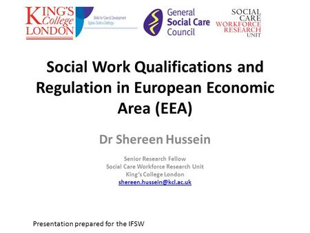 Social Work Qualifications and Regulation in European Economic Area (EEA) Dr Shereen Hussein Senior Research Fellow Social Care Workforce Research Unit.