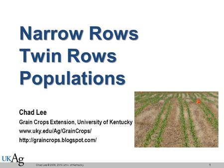 Narrow Rows Twin Rows Populations Chad Lee Grain Crops Extension, University of Kentucky   Chad.