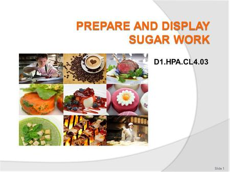 D1.HPA.CL4.03 Slide 1. Prepare and display sugar work Assessment for this Unit may include: Oral questions Written questions Work projects Workplace observation.