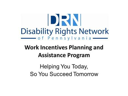 Work Incentives Planning and Assistance Program Helping You Today, So You Succeed Tomorrow.