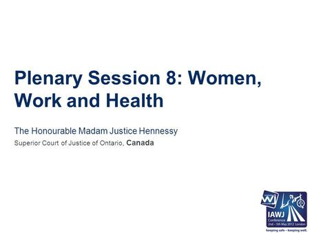 Plenary Session 8: Women, Work and Health The Honourable Madam Justice Hennessy Superior Court of Justice of Ontario, Canada.