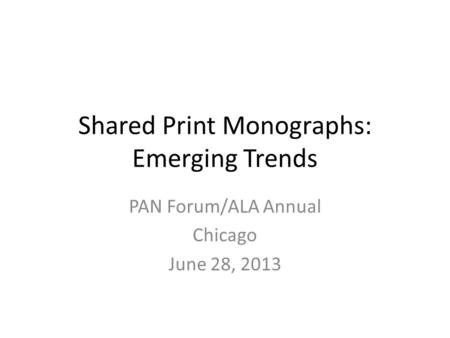 Shared Print Monographs: Emerging Trends PAN Forum/ALA Annual Chicago June 28, 2013.