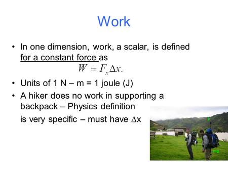 Work In one dimension, work, a scalar, is defined for a constant force as Units of 1 N – m = 1 joule (J) A hiker does no work in supporting a backpack.