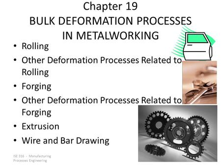ISE 316 - Manufacturing Processes Engineering Chapter 19 BULK DEFORMATION PROCESSES IN METALWORKING Rolling Other Deformation Processes Related to Rolling.