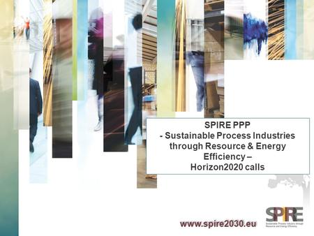 SPIRE PPP - Sustainable Process Industries through Resource & Energy Efficiency – Horizon2020 calls www.spire2030.eu.