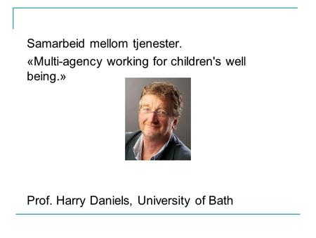 Samarbeid mellom tjenester. «Multi-agency working for children's well being.» Prof. Harry Daniels, University of Bath.