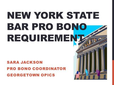 NEW YORK STATE BAR PRO BONO REQUIREMENT SARA JACKSON PRO BONO COORDINATOR GEORGETOWN OPICS.