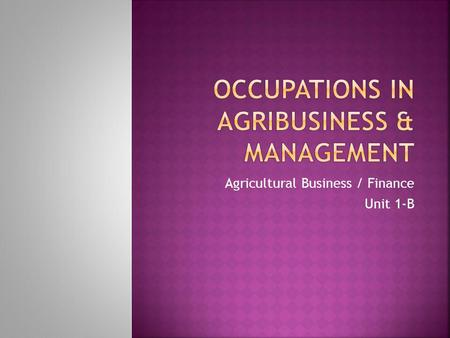 Agricultural Business / Finance Unit 1-B. 1. List and discuss various occupations in agribusiness. 2. Describe the competencies that are needed for entry.