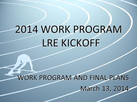 2014 WORK PROGRAM LRE KICKOFF WORK PROGRAM AND FINAL PLANS March 13, 2014.