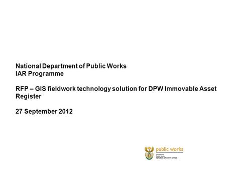 National Department of Public Works IAR Programme RFP – GIS fieldwork technology solution for DPW Immovable Asset Register 27 September 2012.