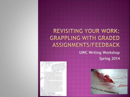 UWC Writing Workshop Spring 2014. Have you received back a graded paper in a class this semester? Did you receive feedback? If so, did you take time to.