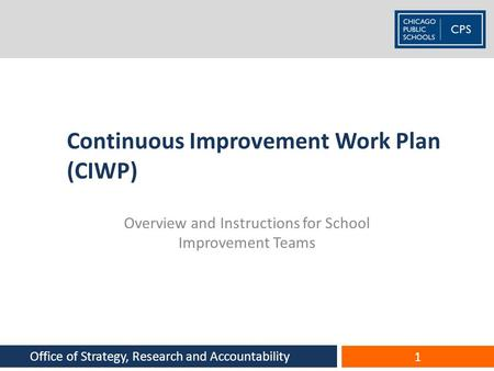 Continuous Improvement Work Plan (CIWP) Overview and Instructions for School Improvement Teams 1 Office of Strategy, Research and Accountability.
