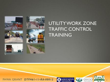 UTILITY WORK ZONE TRAFFIC CONTROL TRAINING FHWA GRANT DTFH61-11-RA-00012 1.