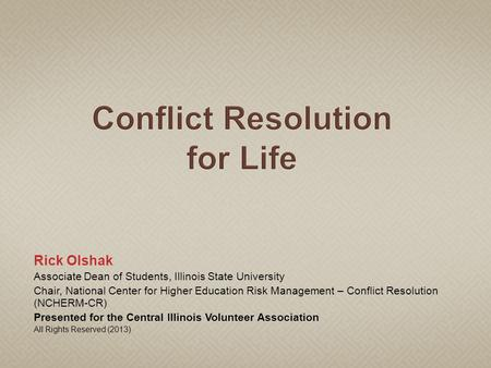 Rick Olshak Associate Dean of Students, Illinois State University Chair, National Center for Higher Education Risk Management – Conflict Resolution (NCHERM-CR)