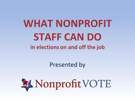 WHAT NONPROFIT STAFF CAN DO in elections on and off the job Presented by.