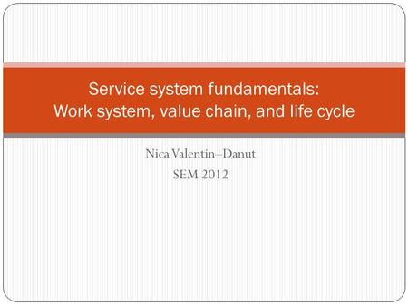 Nica Valentin–Danut SEM 2012 Service system fundamentals: Work system, value chain, and life cycle.