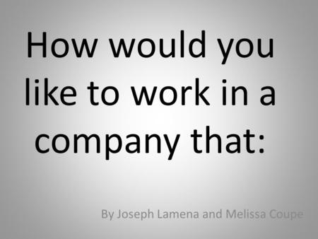 How would you like to work in a company that: By Joseph Lamena and Melissa Coupe.
