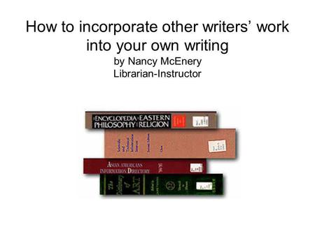 How to incorporate other writers work into your own writing by Nancy McEnery Librarian-Instructor.