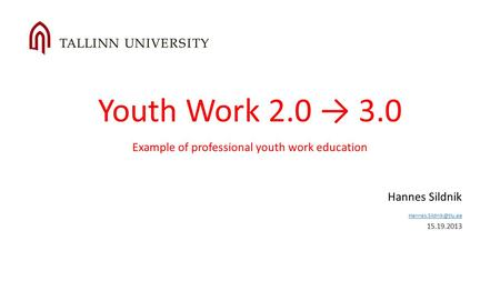Youth Work 2.0 3.0 Example of professional youth work education Hannes Sildnik  15.19.2013.
