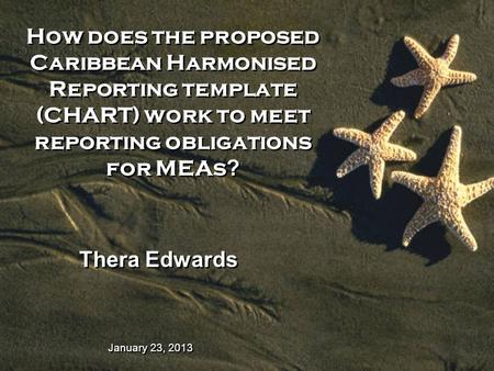 January 23, 2013 How does the proposed Caribbean Harmonised Reporting template (CHART) work to meet reporting obligations for MEAs ? Thera Edwards.
