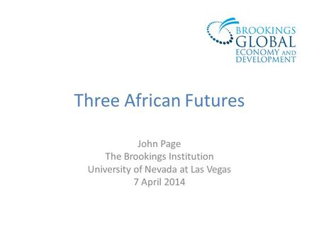 Three African Futures John Page The Brookings Institution University of Nevada at Las Vegas 7 April 2014.