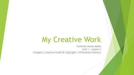 My Creative Work Common Sense Media Unit 1 – Lesson 3 Category: Creative Credit & Copyright; Information Literacy Estimated Time: 45 Minutes Lesson Overview.