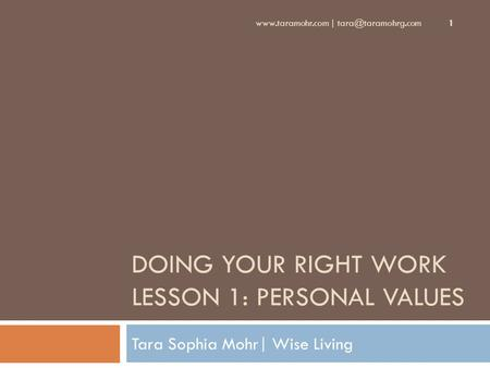 DOING YOUR RIGHT WORK LESSON 1: PERSONAL VALUES Tara Sophia Mohr| Wise Living  | 1.