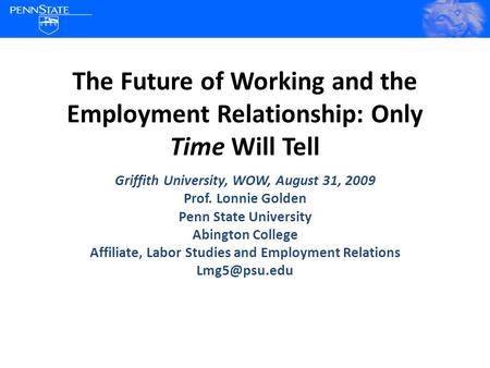 The Future of Working and the Employment Relationship: Only Time Will Tell Griffith University, WOW, August 31, 2009 Prof. Lonnie Golden Penn State University.
