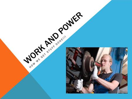WORK AND POWER HOW WE GET STUFF DONE!!!. WHAT IS WORK? Work: occurs when a force causes an object to move in the direction of the force applied IF THE.