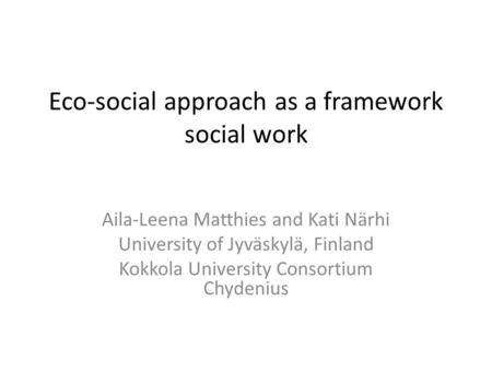 Eco-social approach as a framework social work Aila-Leena Matthies and Kati Närhi University of Jyväskylä, Finland Kokkola University Consortium Chydenius.