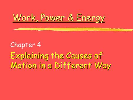 Work, Power & Energy Work, Power & Energy Chapter 4 Explaining the Causes of Motion in a Different Way.